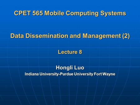 CPET 565 Mobile Computing Systems Data Dissemination and Management (2) Lecture 8 Hongli Luo Indiana University-Purdue University Fort Wayne.