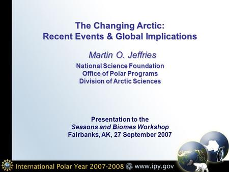 The Changing Arctic: Recent Events & Global Implications Martin O. Jeffries National Science Foundation Office of Polar Programs Division of Arctic Sciences.