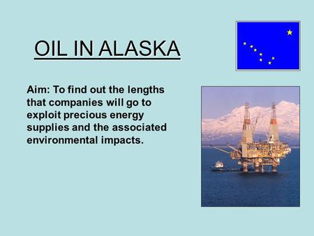 OIL IN ALASKA Aim: To find out the lengths that companies will go to exploit precious energy supplies and the associated environmental impacts.