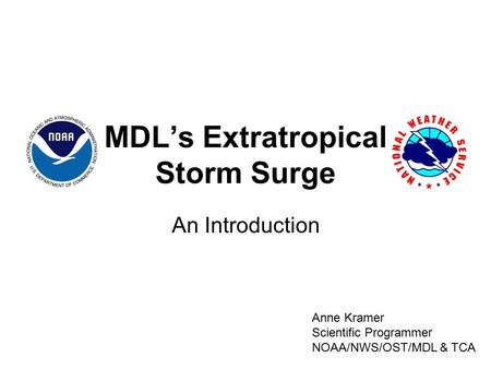 MDL's Extratropical Storm Surge An Introduction Anne Kramer Scientific Programmer NOAA/NWS/OST/MDL & TCA.