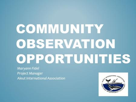 COMMUNITY OBSERVATION OPPORTUNITIES Maryann Fidel Project Manager Aleut International Association.