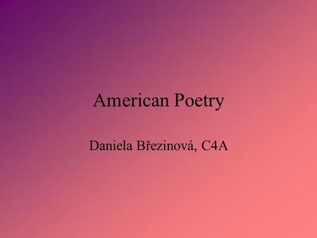 American Poetry Daniela Březinová, C4A. Contents What is poetry Edgar Allan Poe Walt Whitman.
