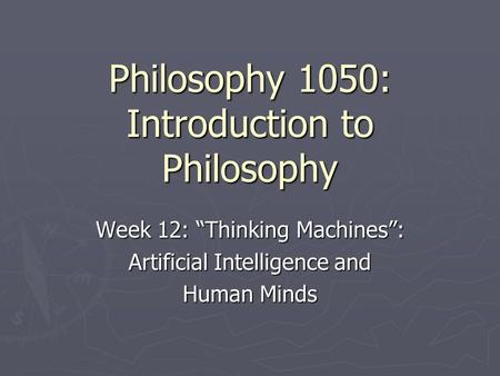 "Philosophy 1050: Introduction to Philosophy Week 12: ""Thinking <strong>Machines</strong>"": Artificial Intelligence and Human <strong>Minds</strong>."