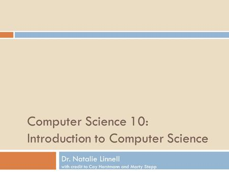 Computer Science 10: Introduction to Computer Science Dr. Natalie Linnell with credit to Cay Horstmann and Marty Stepp.
