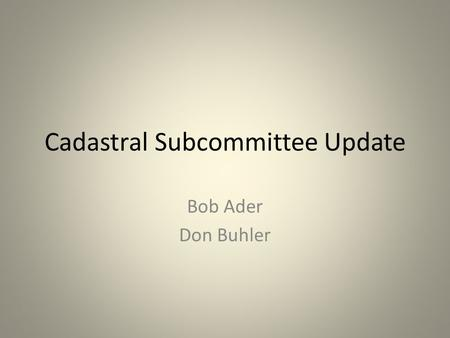 Cadastral Subcommittee Update Bob Ader Don Buhler.