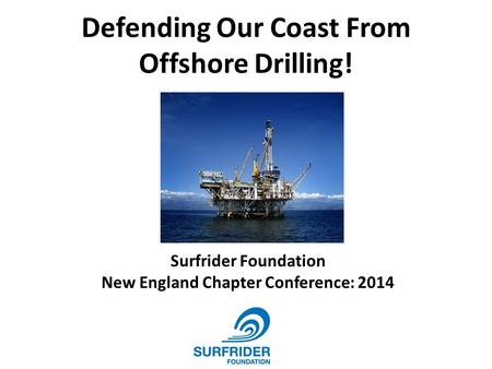 Defending Our Coast From Offshore Drilling! Surfrider Foundation New England Chapter Conference: 2014.