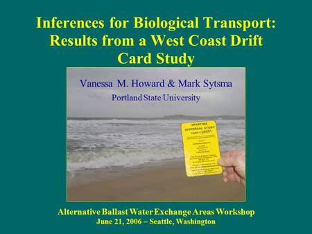 Inferences for Biological Transport: Results from a West Coast Drift Card Study Alternative Ballast Water Exchange Areas Workshop June 21, 2006 – Seattle,