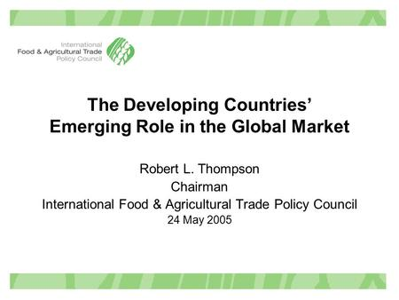 The Developing Countries' Emerging Role in the Global Market Robert L. Thompson Chairman International Food & Agricultural Trade Policy Council 24 May.