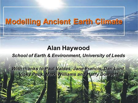 Modelling Ancient Earth Climate Alan Haywood School of Earth & Environment, University of Leeds With thanks to Paul Valdes, Jane Francis, Dan Lunt, Vicky.