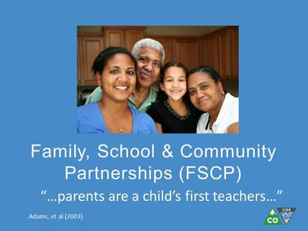 "Family, School & Community Partnerships (FSCP) ""…parents are a child's first teachers…"" Adams, et al (2003)"