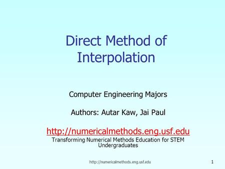 1 Direct Method of Interpolation Computer Engineering Majors Authors: Autar Kaw, Jai Paul