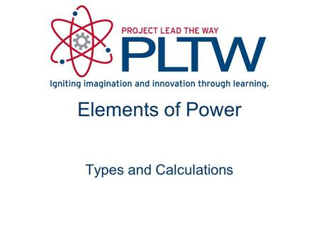 Elements of Power Types and Calculations. What is Work and Power? Work is the result of force displacing a mass Power is the rate at which work is done.