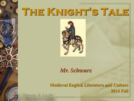 The Knight's Tale Mr. Schwarz Medieval English Literature and Culture 2014 Fall.