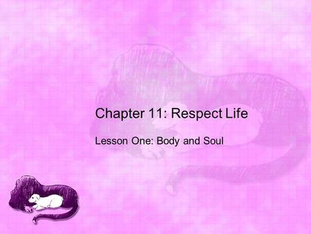 Chapter 11: Respect Life Lesson One: Body and Soul.