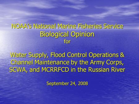 NOAA's National Marine Fisheries Service Biological Opinion for Water Supply, Flood Control Operations & Channel Maintenance by the Army Corps, SCWA, and.