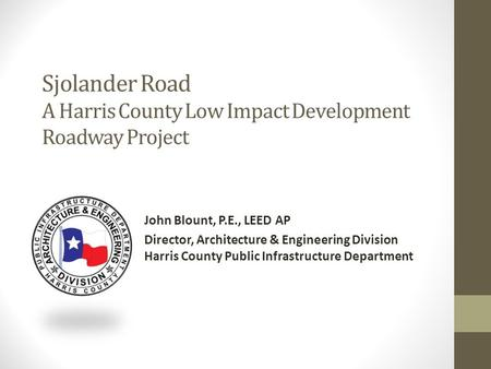 Sjolander Road A Harris County Low Impact Development Roadway Project John Blount, P.E., LEED AP Director, Architecture & Engineering Division Harris County.
