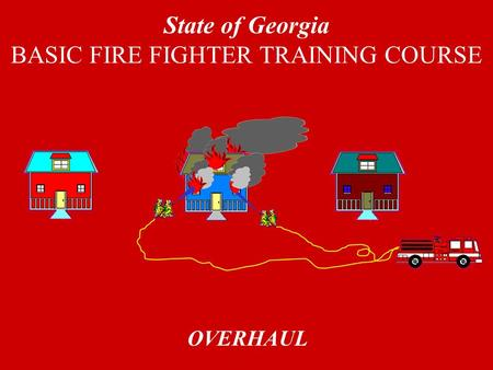 OVERHAUL State of Georgia BASIC FIRE FIGHTER TRAINING COURSE.