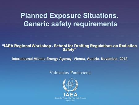 "Planned Exposure Situations. Generic safety requirements "" "" ""IAEA Regional Workshop - School for Drafting Regulations on Radiation Safety"" International."