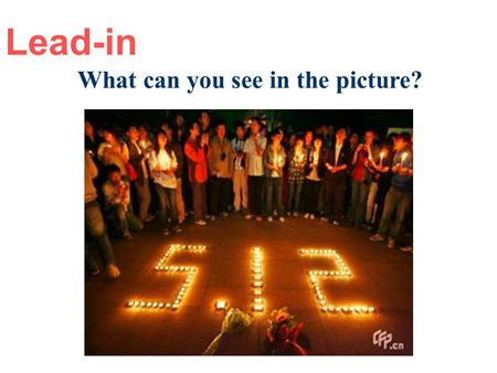 Lead-in What can you see in the picture? Many young people are praying for the dead in the Wenchuan earthquake. What happened in this earthquake?