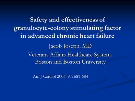 Safety and effectiveness of granulocyte-colony stimulating factor in advanced chronic heart failure Jacob Joseph, MD Veterans Affairs Healthcare System-