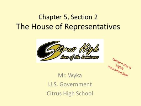 Chapter 5, Section 2 The House of Representatives Mr. Wyka U.S. Government Citrus High School Taking notes is highly recommended!