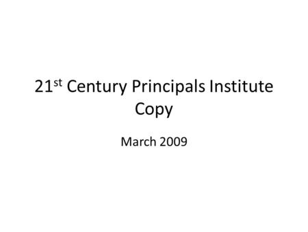 21 st Century Principals Institute Copy March 2009.