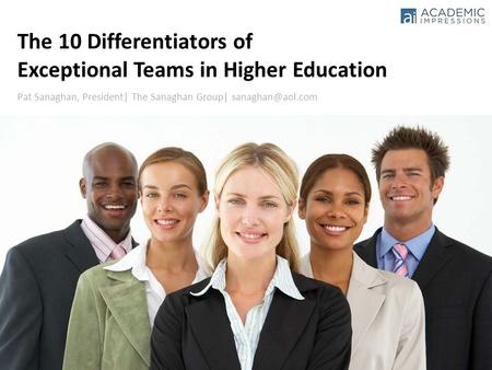1 Pat Sanaghan, President| The Sanaghan Group| The 10 Differentiators of Exceptional Teams in Higher Education.