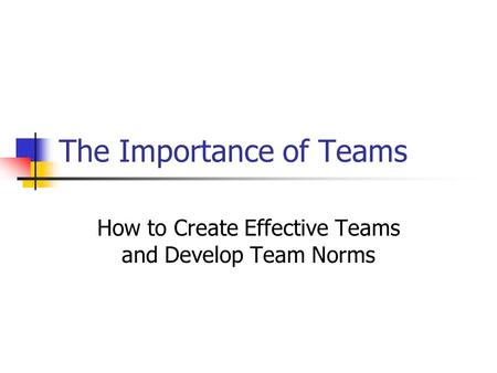 The Importance of Teams How to Create Effective Teams and Develop Team Norms.