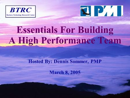 Essentials For Building A High Performance Team Hosted By: Dennis Sommer, PMP March 8, 2005.