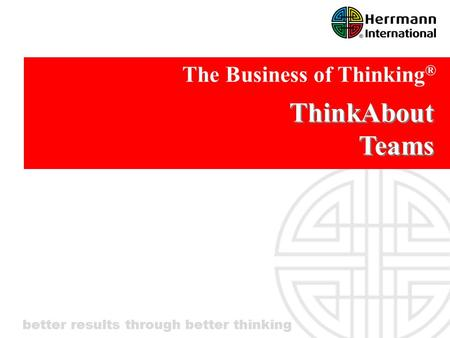Better results through better thinking ThinkAbout Teams The Business of Thinking ®