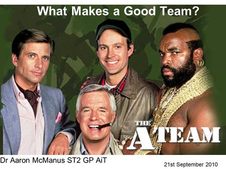 What Makes a Good Team? Dr Aaron McManus ST2 GP AiT 21st September 2010.