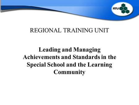 REGIONAL TRAINING UNIT Leading and Managing Achievements and Standards in the Special School and the Learning Community.