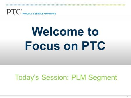 1 Welcome to Focus on PTC Today's Session: PLM Segment.