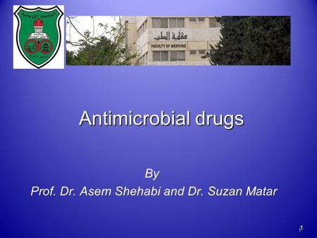 1 1 By Prof. Dr. Asem Shehabi and Dr. Suzan Matar Antimicrobial drugs.