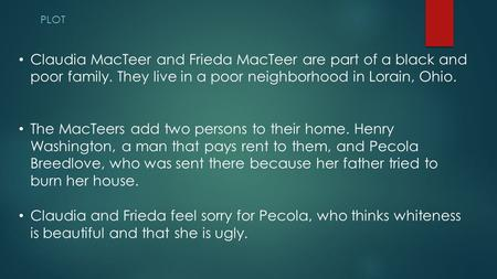PLOT Claudia MacTeer and Frieda MacTeer are part of a black and poor family. They live in a poor neighborhood in Lorain, Ohio. The MacTeers add two persons.