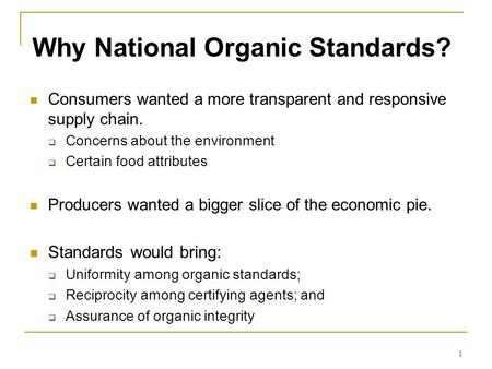 1 Why National Organic Standards? Consumers wanted a more transparent and responsive supply chain.  Concerns about the environment  Certain food attributes.