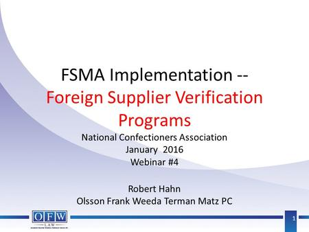 FSMA Implementation -- Foreign Supplier Verification Programs National Confectioners Association January 2016 Webinar #4 Robert Hahn Olsson Frank Weeda.