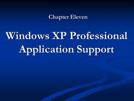 Chapter Eleven Windows XP Professional Application Support.