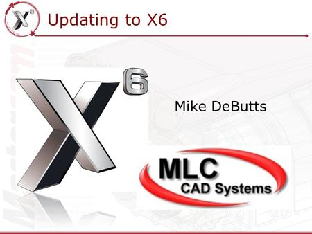 Updating to X6 Mike DeButts. Updating to X6 How to Install X6 What Not to do when Updating to X6 Migration Utility New File Locations introduced in X6.