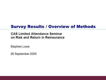 26 September 2005 Stephen Lowe Survey Results / Overview of Methods CAS Limited Attendance Seminar on Risk and Return in Reinsurance.