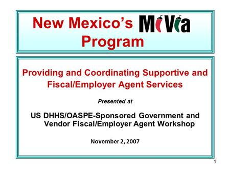 1 New Mexico's Program Providing and Coordinating Supportive and Fiscal/Employer Agent Services Presented at US DHHS/OASPE-Sponsored Government and Vendor.
