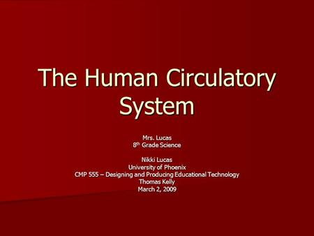 The Human Circulatory System Mrs. Lucas 8 th Grade Science Nikki Lucas University of Phoenix CMP 555 – Designing and Producing Educational Technology Thomas.