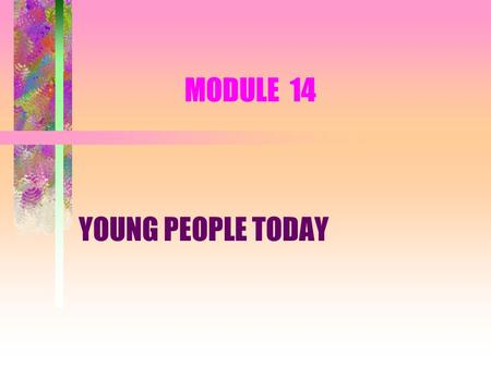 MODULE 14 YOUNG PEOPLE TODAY. SESSION 1 CHARACTERISTICS, NEEDS AND INFLUENCES.