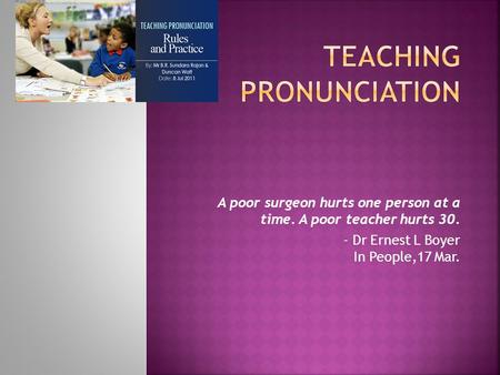 A poor surgeon hurts one person at a time. A poor teacher hurts 30. - Dr Ernest L Boyer In People,17 Mar.