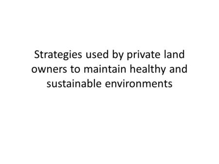 Strategies used by private land owners to maintain healthy and sustainable environments.