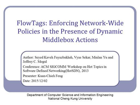 FlowTags: Enforcing Network-Wide Policies in the Presence of Dynamic Middlebox Actions Author: Seyed Kaveh Fayazbakhsh, Vyas Sekar, Minlan Yu and Jeffrey.
