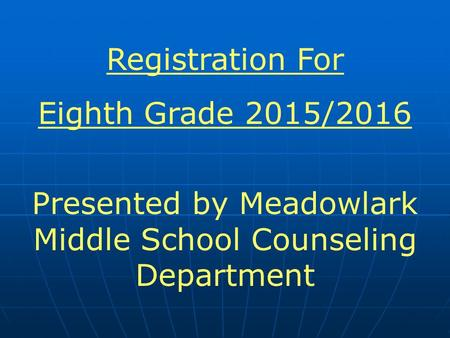 Registration For Eighth Grade 2015/2016 Presented by Meadowlark Middle School Counseling Department.