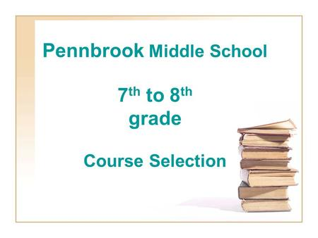 Pennbrook Middle School 7 th to 8 th grade Course Selection.