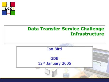 Data Transfer Service Challenge Infrastructure Ian Bird GDB 12 th January 2005.