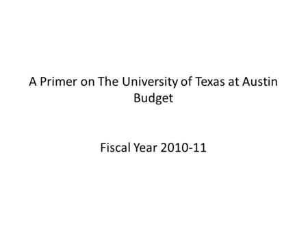 A Primer on The University of Texas at Austin Budget Fiscal Year 2010-11.